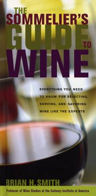 The Sommelier's Guide to Wine: Everything You Need to Know for Selecting, Serving, and Savoring Wine Like the Experts - Smith, Brian