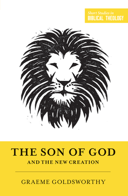 The Son of God and the New Creation (Redesign) - Goldsworthy, Graeme, and Ortlund, Dane C (Editor), and Van Pelt, Miles V (Editor)