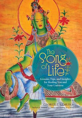 The Song of Life: Lessons, Tips, and Insights for Healing You and Your Universe - Samuels, George E