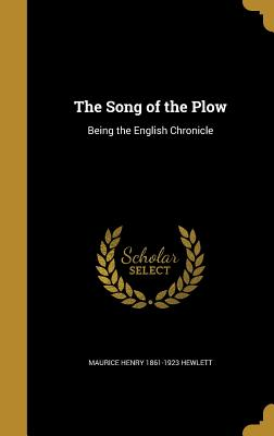 The Song of the Plow: Being the English Chronicle - Hewlett, Maurice Henry 1861-1923