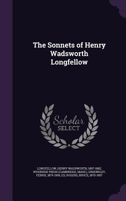 The Sonnets of Henry Wadsworth Longfellow - Longfellow, Henry Wadsworth, and Press, Riverside, and Greenslet, Ferris