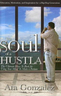 The Soul of a Hustla: The Ultimate How-To Book for Using Your Mind to Make a Fortune - Gonzalez, Ata