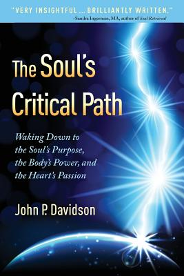 The Soul's Critical Path: Waking Down to the Soul's Purpose, the Body's Power, and the Heart's Passion - Davidson, John P