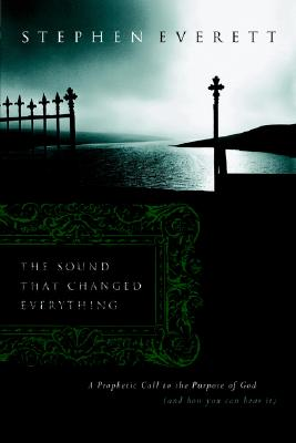 The Sound That Changed Everything: A Prophetic Call Back to the Purposes of God (and How You Can Hear It) - Everett, Stephen