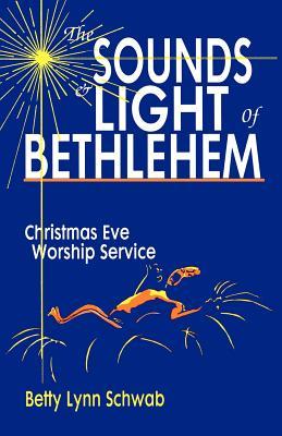 The Sounds and Light of Bethlehem: Christmas Eve Worship Service - Schwab, Betty Lynn