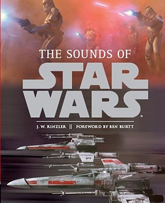 The Sounds of Star Wars - Rinzler, J W, and Burtt, Ben (Foreword by)