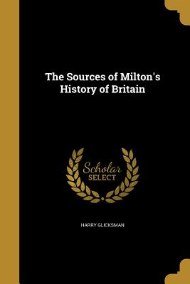 The Sources of Milton's History of Britain - Glicksman, Harry