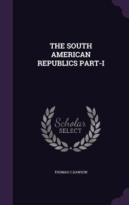 The South American Republics Part-I - C Dawson, Thomas