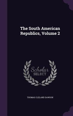 The South American Republics, Volume 2 - Dawson, Thomas Cleland
