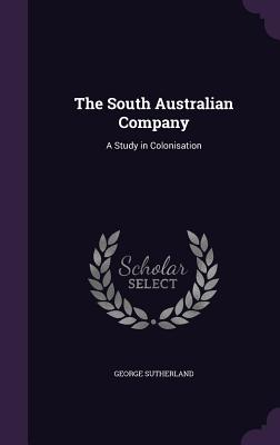 The South Australian Company: A Study in Colonisation - Sutherland, George