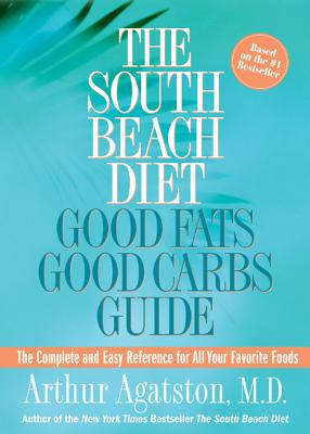 The South Beach Diet Good Fats/Good Carbs Guide: The Complete and Easy Reference for All Your Favorite Foods - Agatston, Arthur S, MD