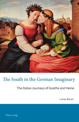 The South in the German Imaginary: The Italian Journeys of Goethe and Heine - Bauer, Lukas