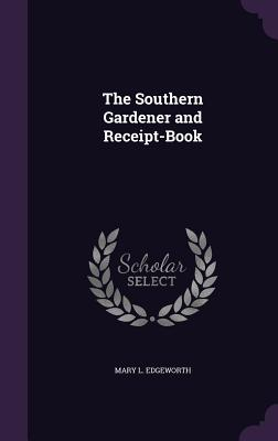 The Southern Gardener and Receipt-Book - Edgeworth, Mary L