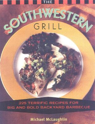 The Southwestern Grill: 200 Terrific Recipes for Big and Bold Backyard Barbecue - McLaughlin, Michael