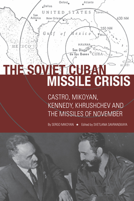 The Soviet Cuban Missile Crisis: Castro, Mikoyan, Kennedy, Khrushchev, and the Missiles of November - Mikoyan, Sergo, and Savranskaya, Svetlana (Editor)