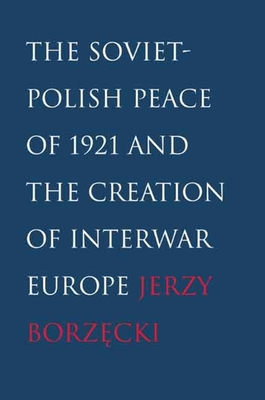 The Soviet-Polish Peace of 1921 and the Creation of Interwar Europe - Borzecki, Jerzy
