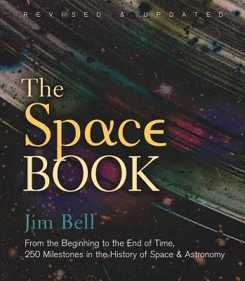 The Space Book Revised and Updated: From the Beginning to the End of Time, 250 Milestones in the History of Space & Astronomy - Bell, Jim