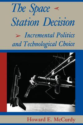 The Space Station Decision: Incremental Politics and Technological Choice - McCurdy, Howard E, Professor