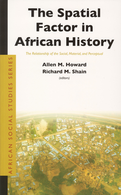 The Spatial Factor in African History: The Relationship of the Social, Material, and Perceptual - Howard, Allen Marvin (Editor)
