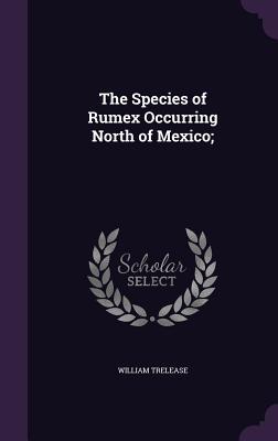 The Species of Rumex Occurring North of Mexico; - Trelease, William