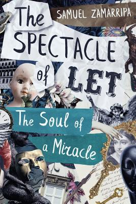 The Spectacle of Let: The Soul of a Miracle - Zamarripa, Samuel