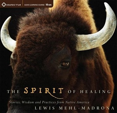 The Spirit of Healing: Stories, Wisdom, and Practices from Native America - Mehl-Madrona, Lewis
