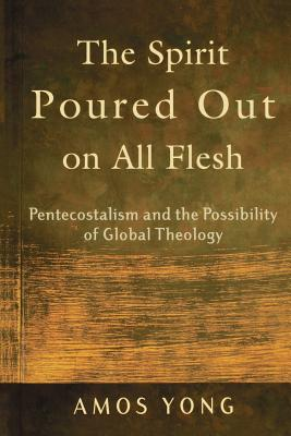 The Spirit Poured Out on All Flesh: Pentecostalism and the Possibility of Global Theology - Yong, Amos, PH.D.