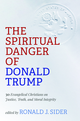 The Spiritual Danger of Donald Trump - Sider, Ronald J (Editor)