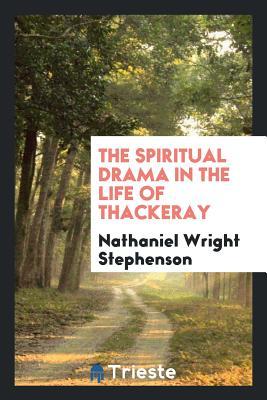 The Spiritual Drama in the Life of Thackeray - Stephenson, Nathaniel Wright