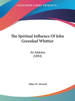 The Spiritual Influence of John Greenleaf Whittier: An Address (1894) - Atwood, Julius W