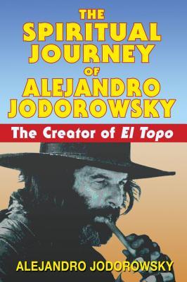 The Spiritual Journey of Alejandro Jodorowsky: The Creator of El Topo - Jodorowsky, Alejandro