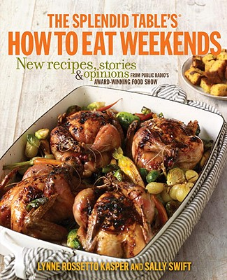 The Splendid Table's How to Eat Weekends: New Recipes, Stories & Opinions from Public Radio's Award-Winning Food Show - Kasper, Lynne Rossetto, and Swift, Sally