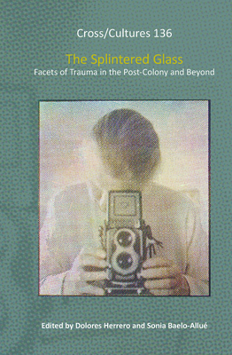 The Splintered Glass: Facets of Trauma in the Post-Colony and Beyond - Herrero, Dolores (Volume editor), and Baelo-Allue, Sonia (Volume editor)