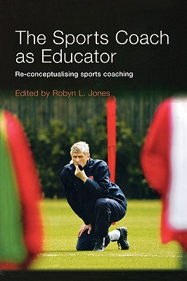 The Sports Coach as Educator: Re-Conceptualising Sports Coaching - Jones, Robyn L, Dr. (Editor)