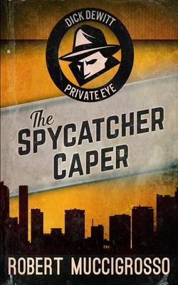 The Spycatcher Caper (Dick DeWitt Mysteries Book 3) - Muccigrosso, Robert