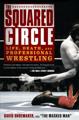 The Squared Circle: Life, Death, and Professional Wrestling - Shoemaker, David