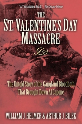 The St. Valentine's Day Massacre: The Untold Story of the Gangland Bloodbath That Brought Down Al Capone - Helmer, William J, and Bilek, Arthur J