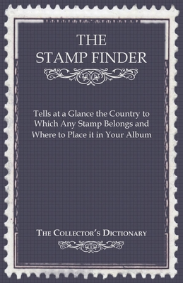 The Stamp Finder - Tells at a Glance the Country to Which Any Stamp Belongs and Where to Place It in Your Album - The Collector's Dictionary - Anon