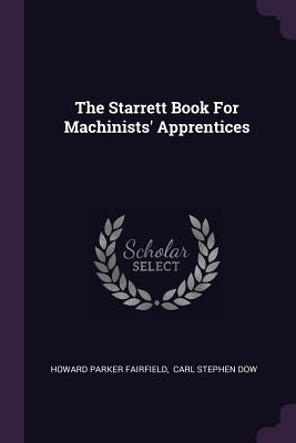The Starrett Book for Machinists' Apprentices - Fairfield, Howard Parker, and Carl Stephen Dow (Creator)
