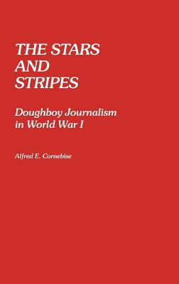 The Stars and Stripes: Doughboy Journalism in World War I - Cornebise, Alfred Emile