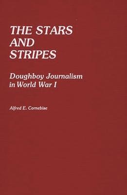 The Stars and Stripes: Doughboy Journalism in World War I - Cornebise, Alfred E