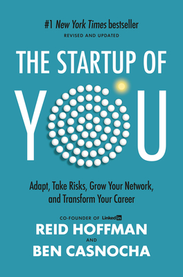 The Start-Up of You: Adapt to the Future, Invest in Yourself, and Transform Your Career - Hoffman, Reid, and Casnocha, Ben