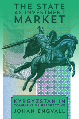 The State as Investment Market: Kyrgyzstan in Comparative Perspective - Engvall, Johan
