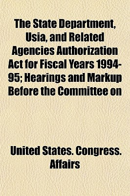 The State Department, Usia, and Related Agencies Authorization ACT for Fiscal Years 1994-95; Hearings and Markup Before the Committee on - Affairs, United States Congress