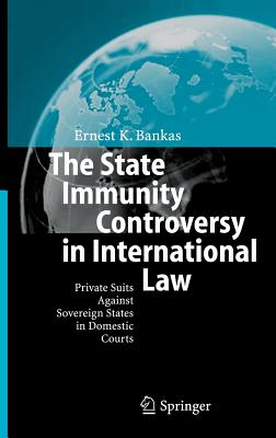 The State Immunity Controversy in International Law: Private Suits Against Sovereign States in Domestic Courts - Bankas, Ernest K