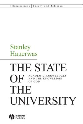 The State of the University: Academic Knowledges and the Knowledge of God - Hauerwas, Stanley