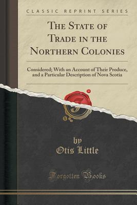 The State of Trade in the Northern Colonies: Considered; With an Account of Their Produce, and a Particular Description of Nova Scotia (Classic Reprint) - Little, Otis
