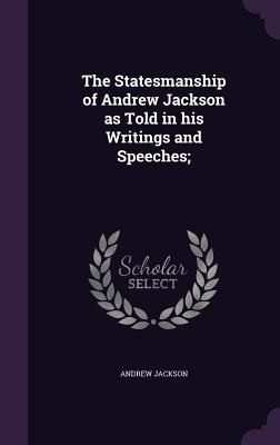 The Statesmanship of Andrew Jackson as Told in His Writings and Speeches; - Jackson, Andrew