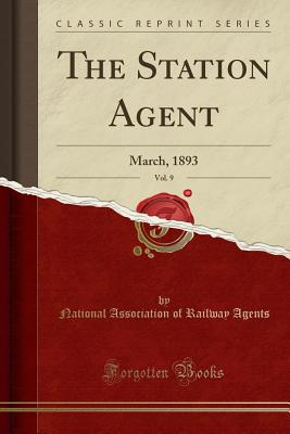The Station Agent, Vol. 9: March, 1893 (Classic Reprint) - Agents, National Association of Railway