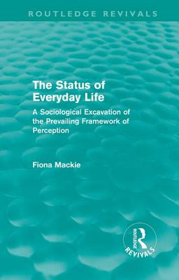 The Status of Everyday Life: A Sociological Excavation of the Prevailing Framework of Perception - Mackie, Fiona